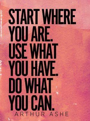 """""""Comece onde você está. Use o que você tem. Faça o que você pode""""."""